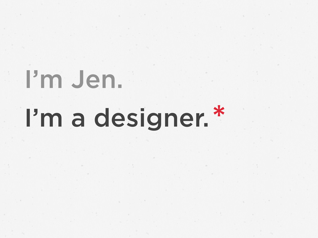 I'm a designer.* I'm Jen.