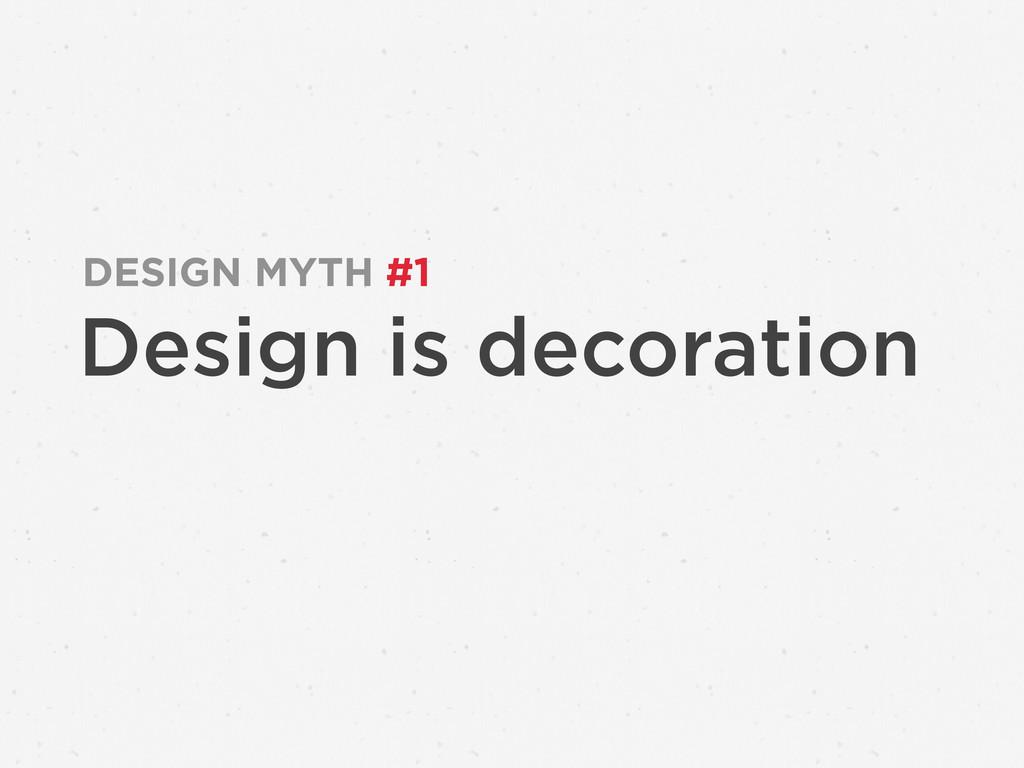 Design is decoration DESIGN MYTH #1