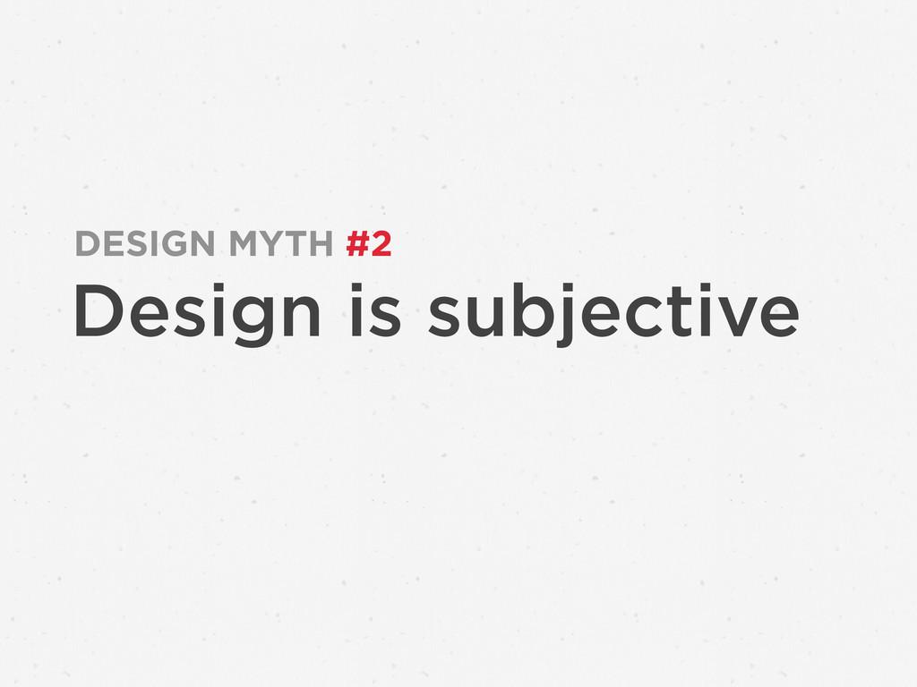 Design is subjective DESIGN MYTH #2