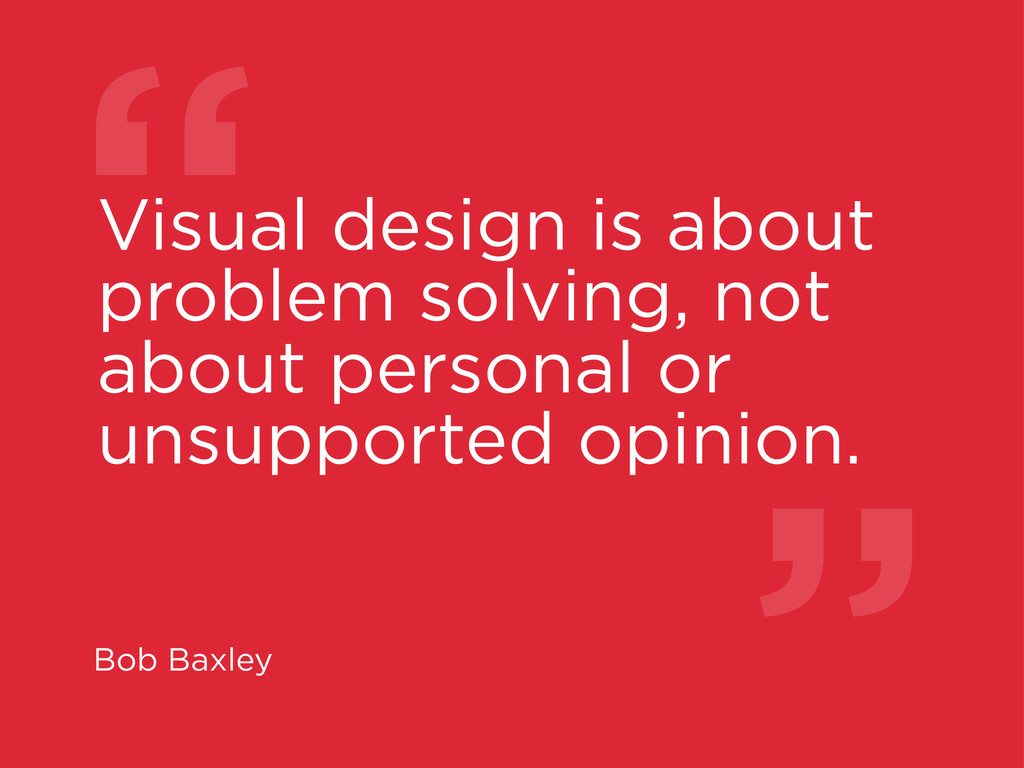 """"""" Visual design is about problem solving, not a..."""