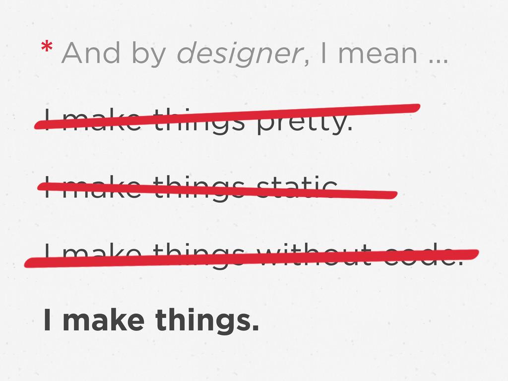 I make things pretty. I make things static. I m...
