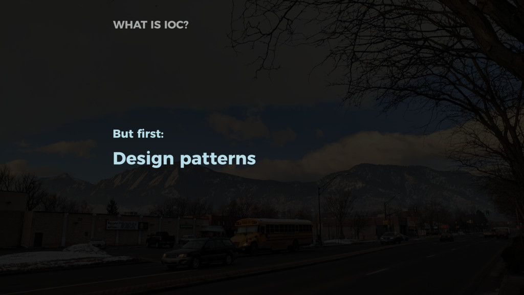 But first: Design patterns WHAT IS IOC?