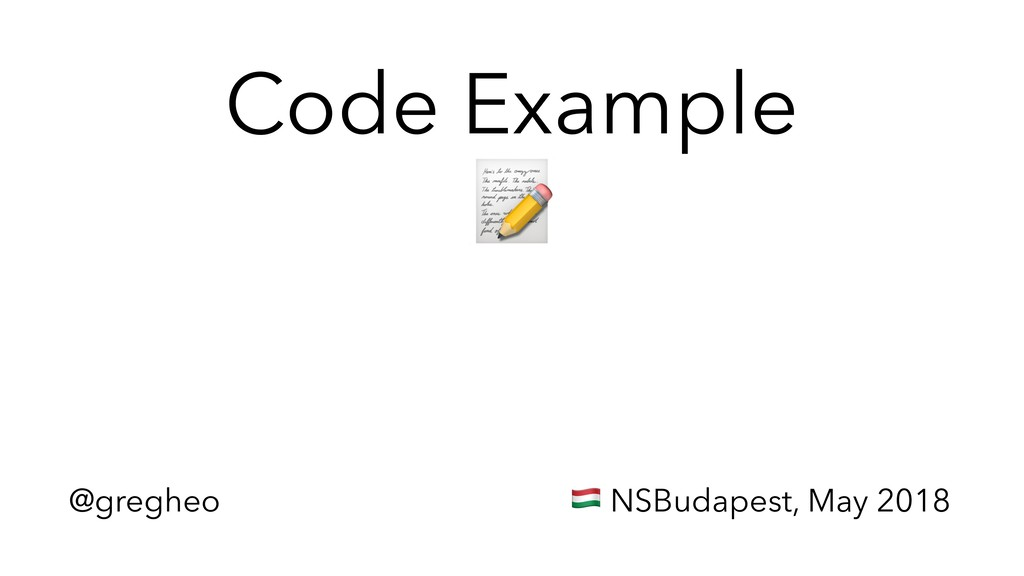 @gregheo ! NSBudapest, May 2018 Code Example #