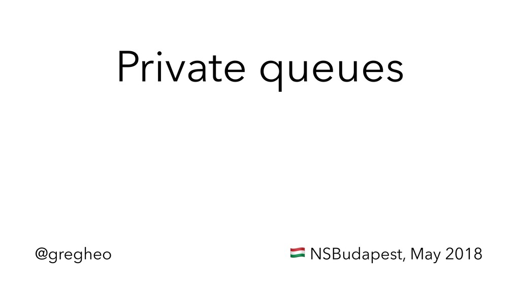 @gregheo ! NSBudapest, May 2018 Private queues
