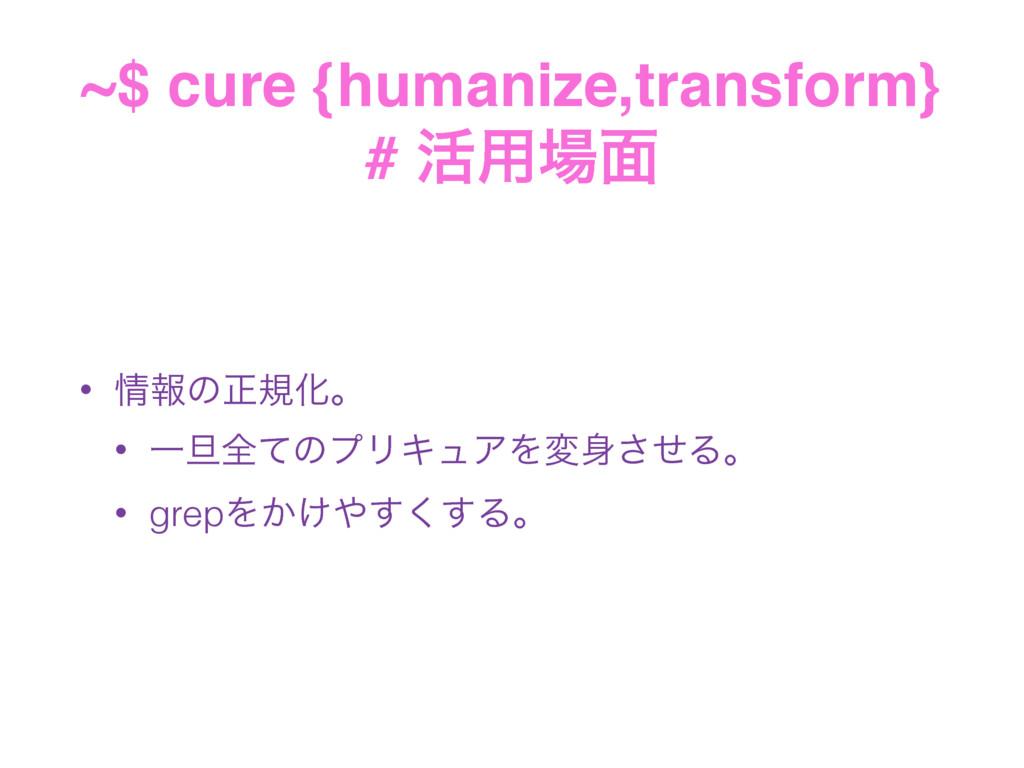 ~$ cure {humanize,transform} # ׆༻໘ • ใͷਖ਼نԽɻ ...