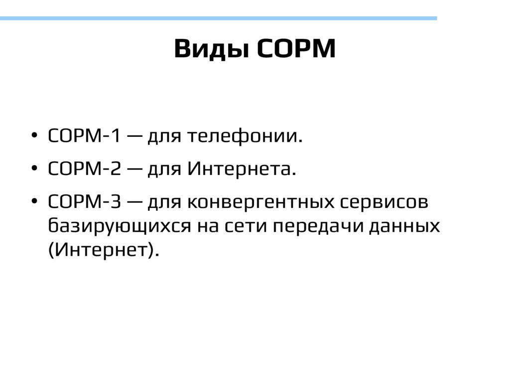 Виды СОРМ ● СОРМ-1 — для телефонии. ● СОРМ-2 — ...
