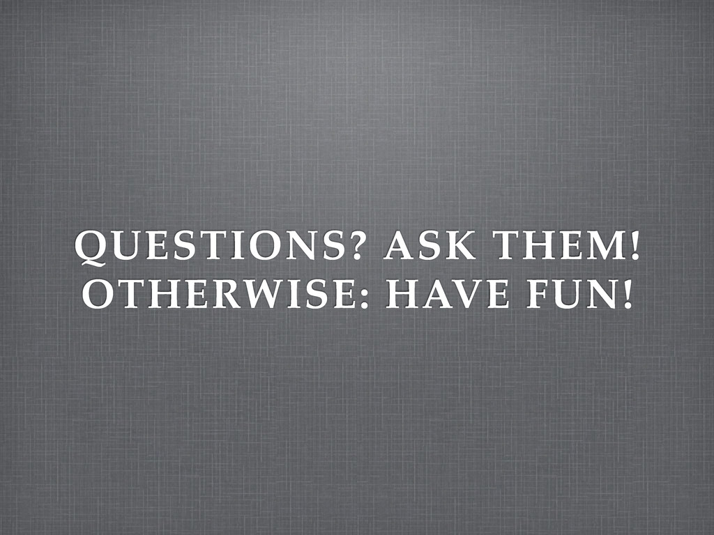 QUESTIONS? ASK THEM! OTHERWISE: HAVE FUN!
