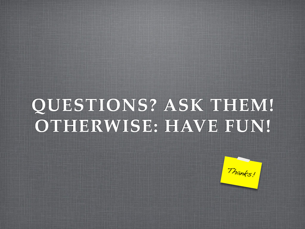 QUESTIONS? ASK THEM! OTHERWISE: HAVE FUN! Thank...