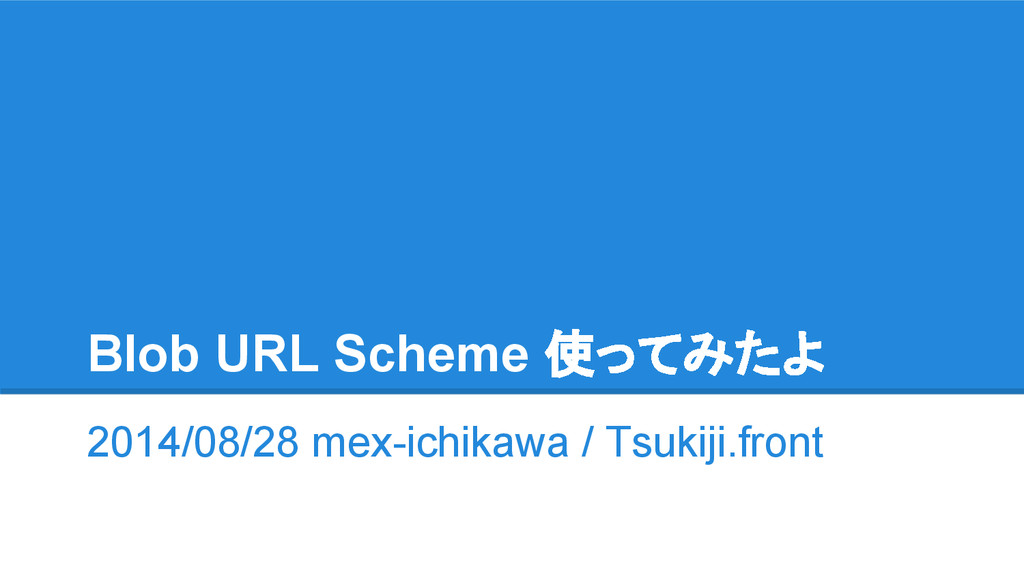 Blob URL Scheme 使ってみたよ 2014/08/28 mex-ichikawa ...