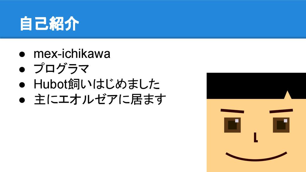 自己紹介 ● mex-ichikawa ● プログラマ ● Hubot飼いはじめました ● 主...