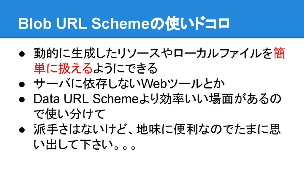 Blob URL Schemeの使いドコロ ● 動的に生成したリソースやローカルファイルを簡 ...