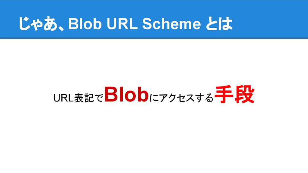 じゃあ、Blob URL Scheme とは URL表記で Blobにアクセスする 手段
