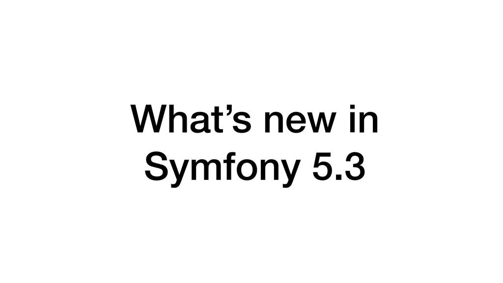 What's new in   Symfony 5.3