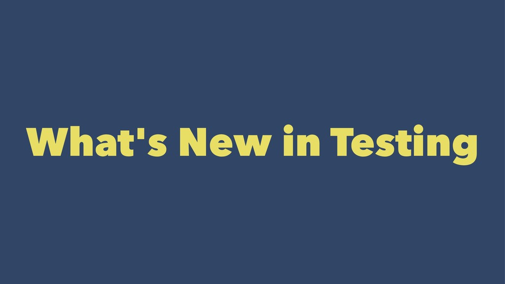What's New in Testing