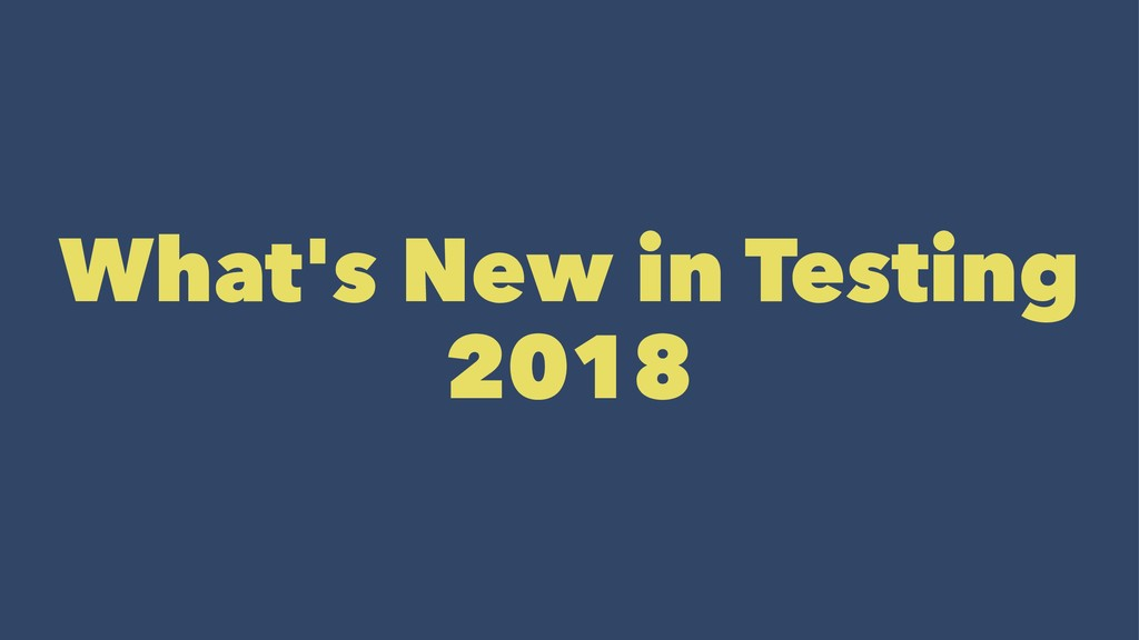 What's New in Testing 2018