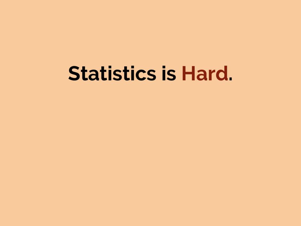 Statistics is Hard.