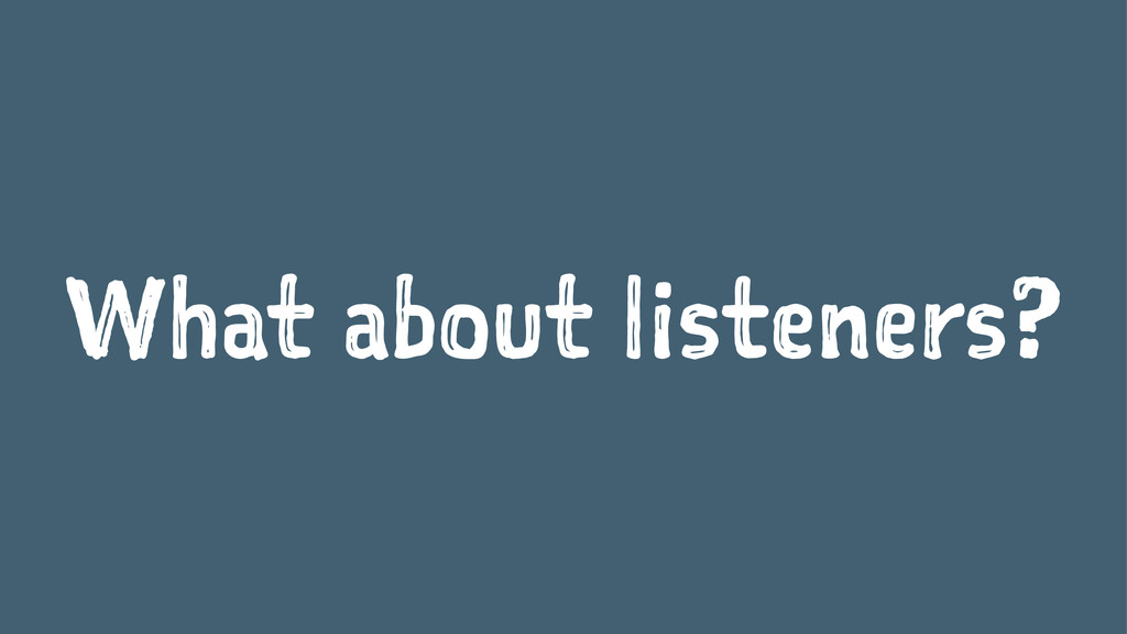 What about listeners?