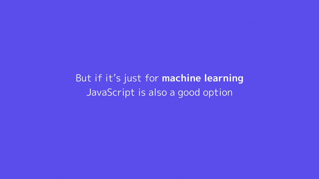 But if it's just for machine learning JavaScri...