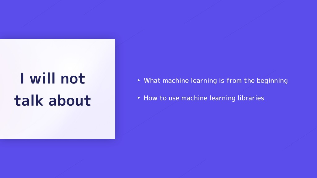 ‣ What machine learning is from the beginning ‣...