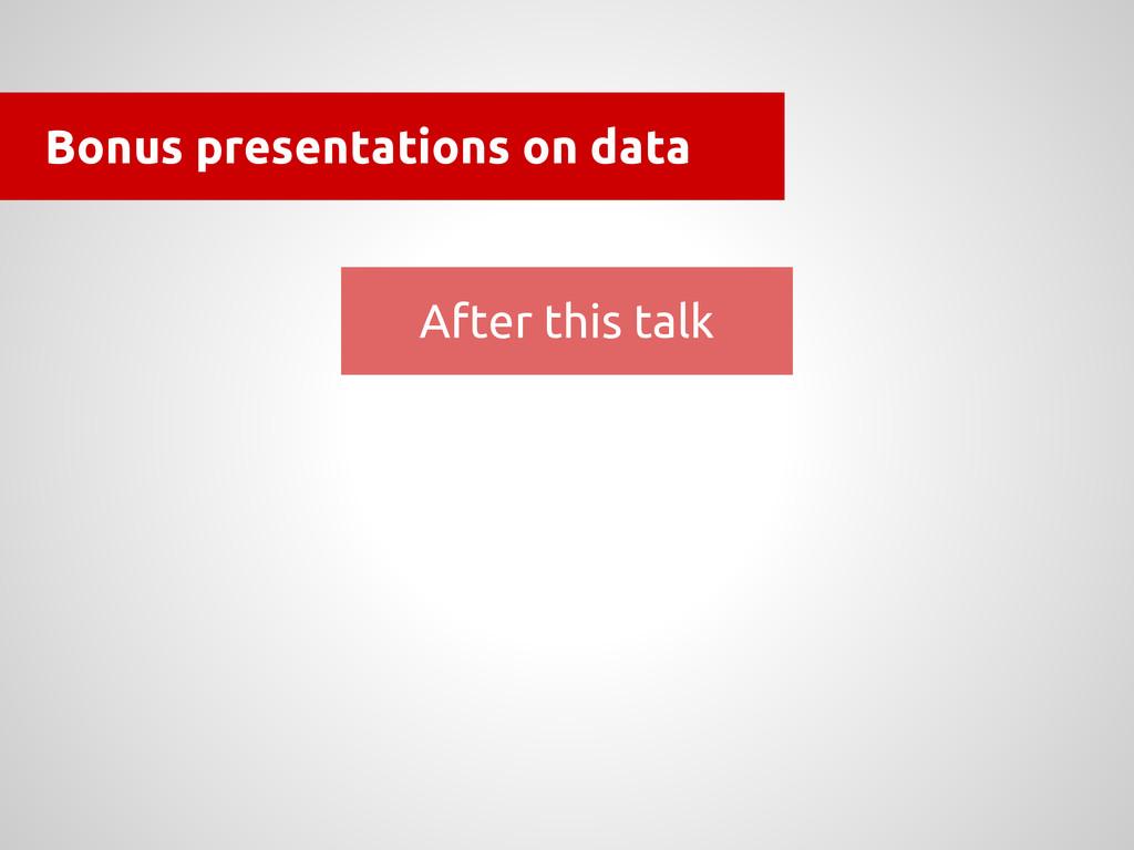 Bonus presentations on data After this talk