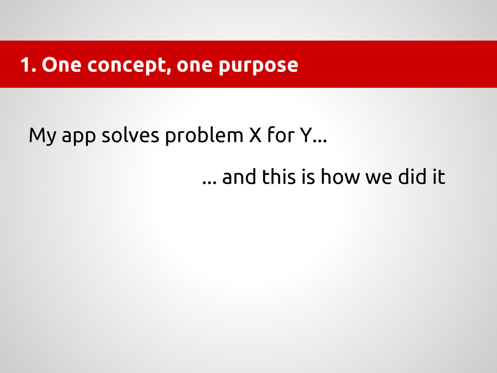 1. One concept, one purpose My app solves probl...