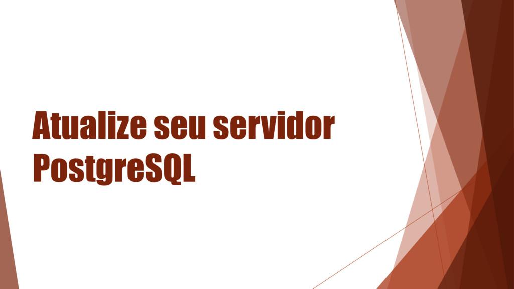 Atualize seu servidor PostgreSQL