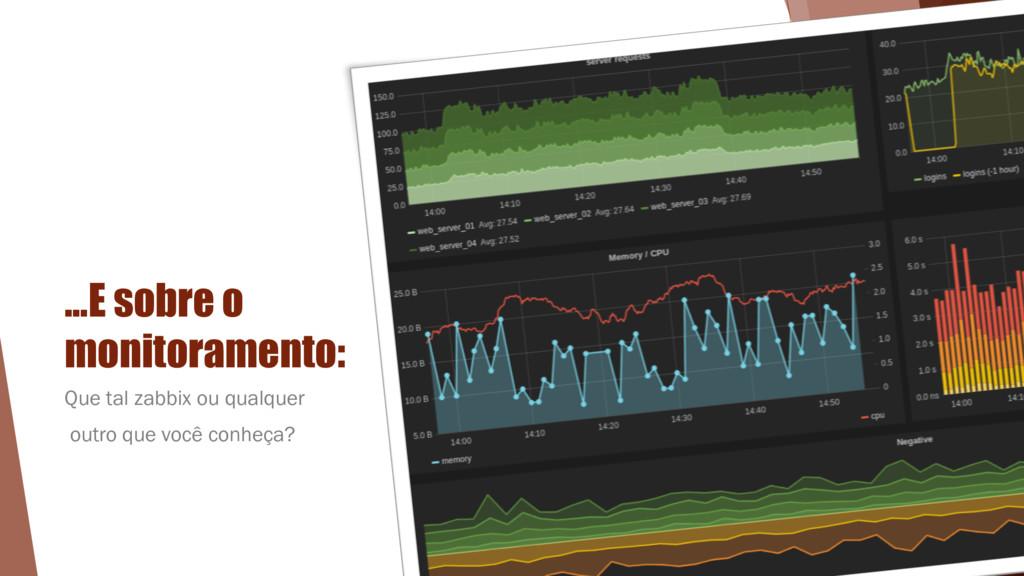…E sobre o monitoramento: Que tal zabbix ou qua...