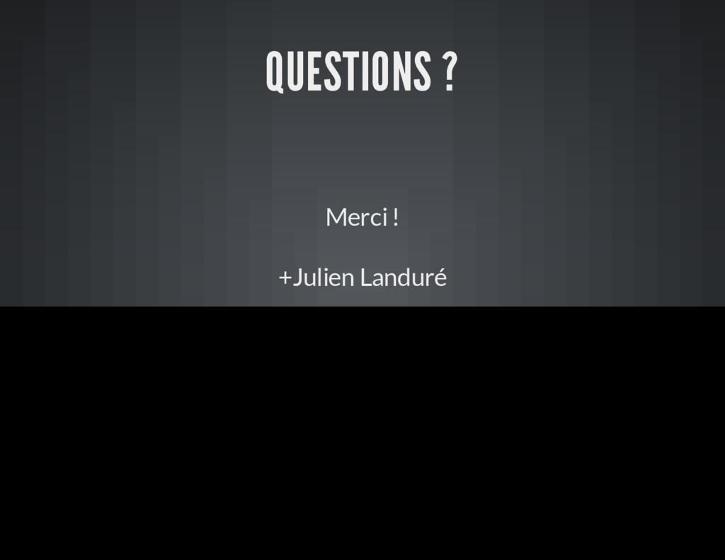 QUESTIONS ? Merci ! +Julien Landuré