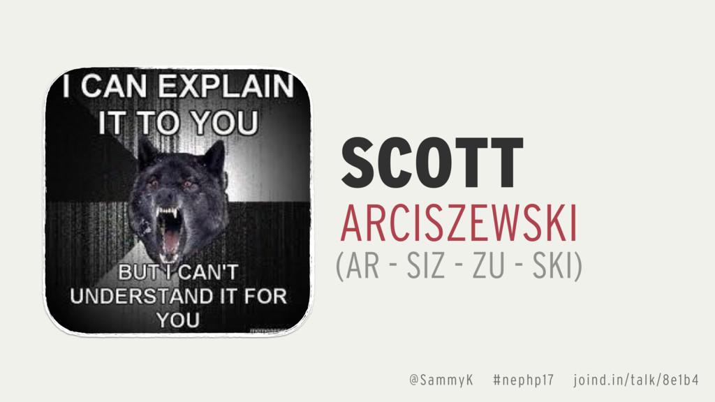 @SammyK #nephp17 joind.in/talk/8e1b4 SCOTT ARCI...