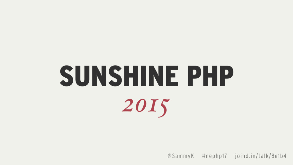 @SammyK #nephp17 joind.in/talk/8e1b4 SUNSHINE P...