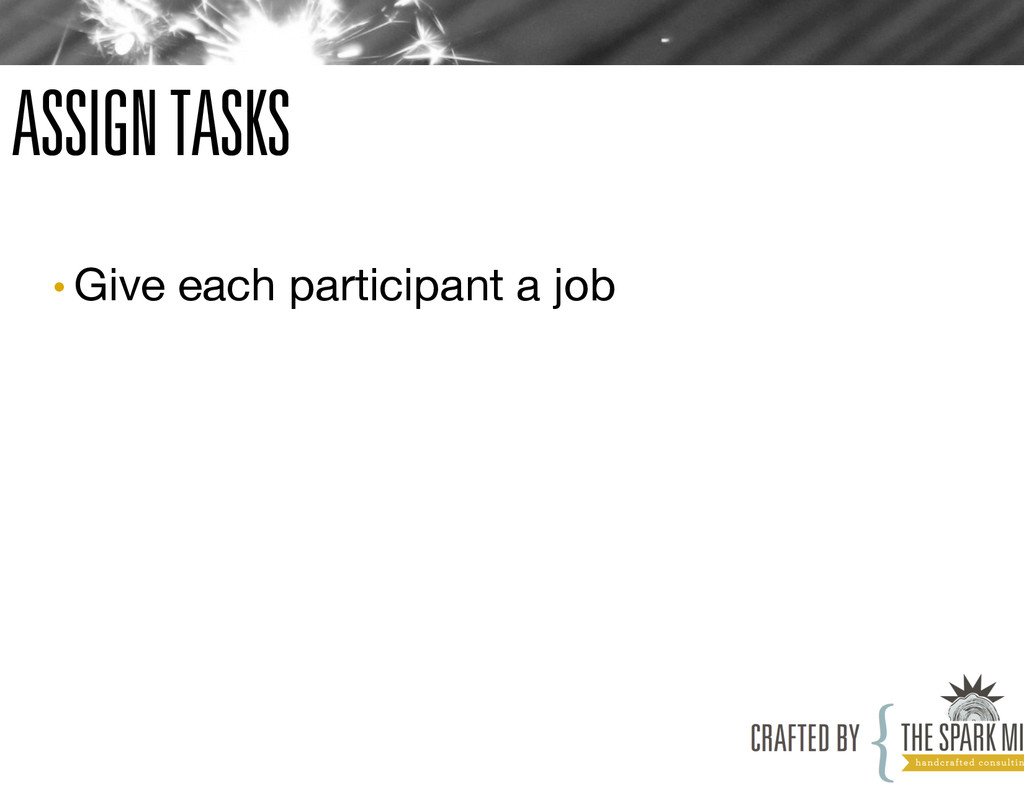 ASSIGN TASKS •Give each participant a job
