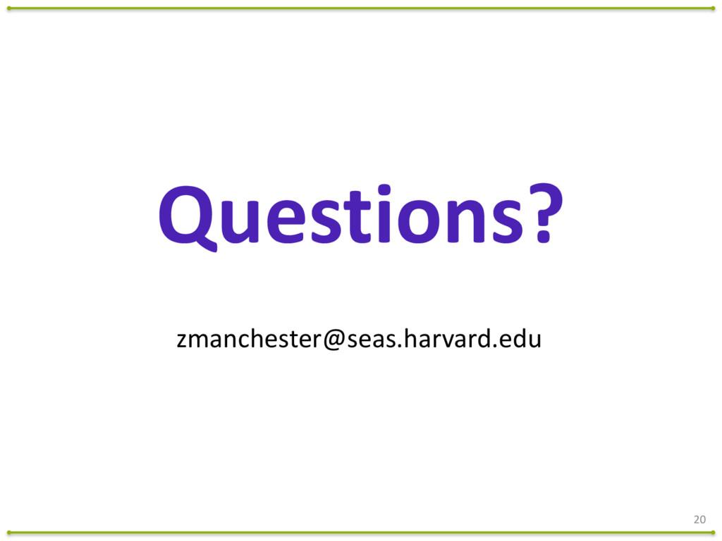 20 zmanchester@seas.harvard.edu Questions?