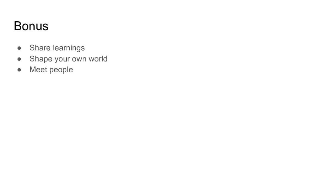Bonus ● Share learnings ● Shape your own world ...