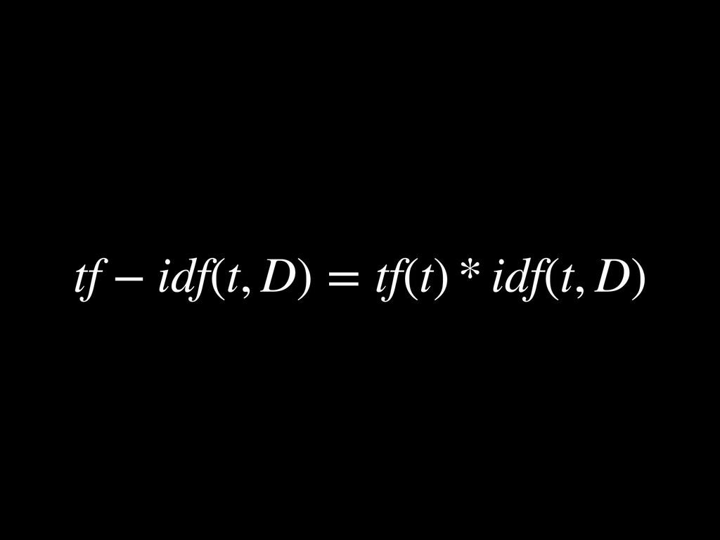 tf − idf(t, D) = tf(t) * idf(t, D)