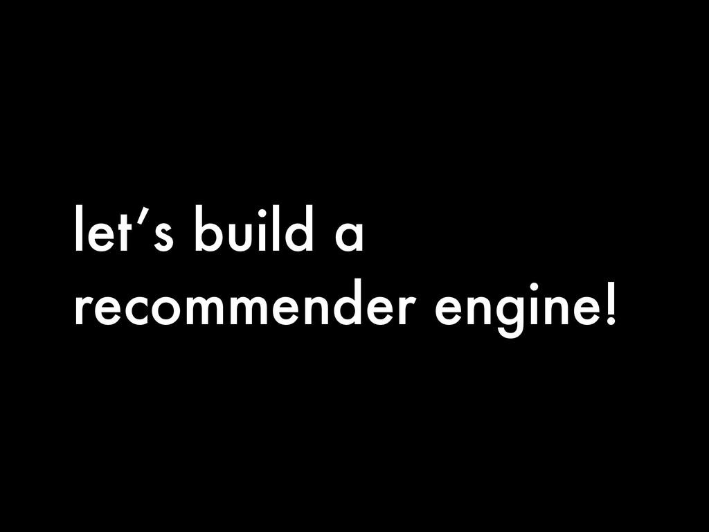 let's build a recommender engine!