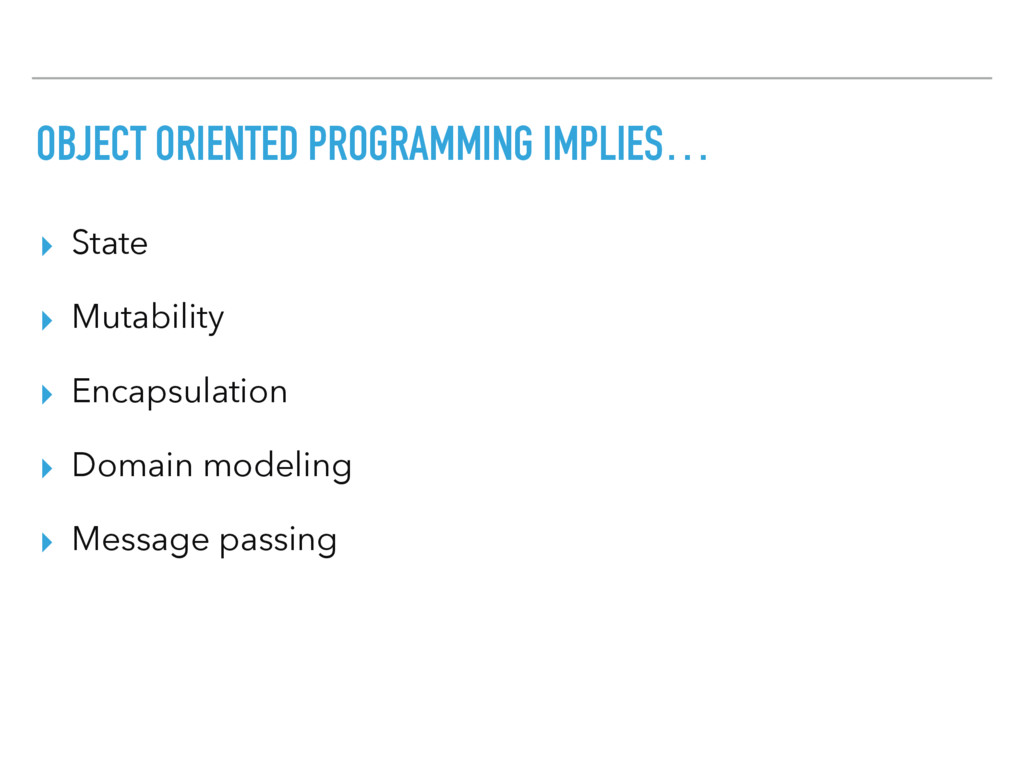OBJECT ORIENTED PROGRAMMING IMPLIES… ▸ State ▸ ...