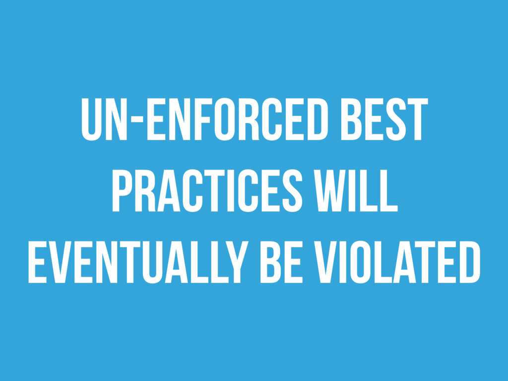 Un-enforced Best Practices will eventually be v...