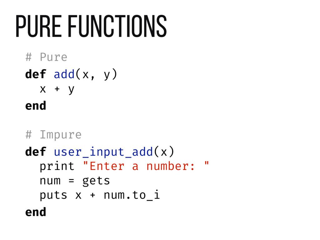 Pure Functions # Pure def add(x, y) x + y end #...