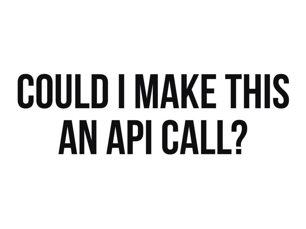 COULD I MAKE THIS AN API CALL?