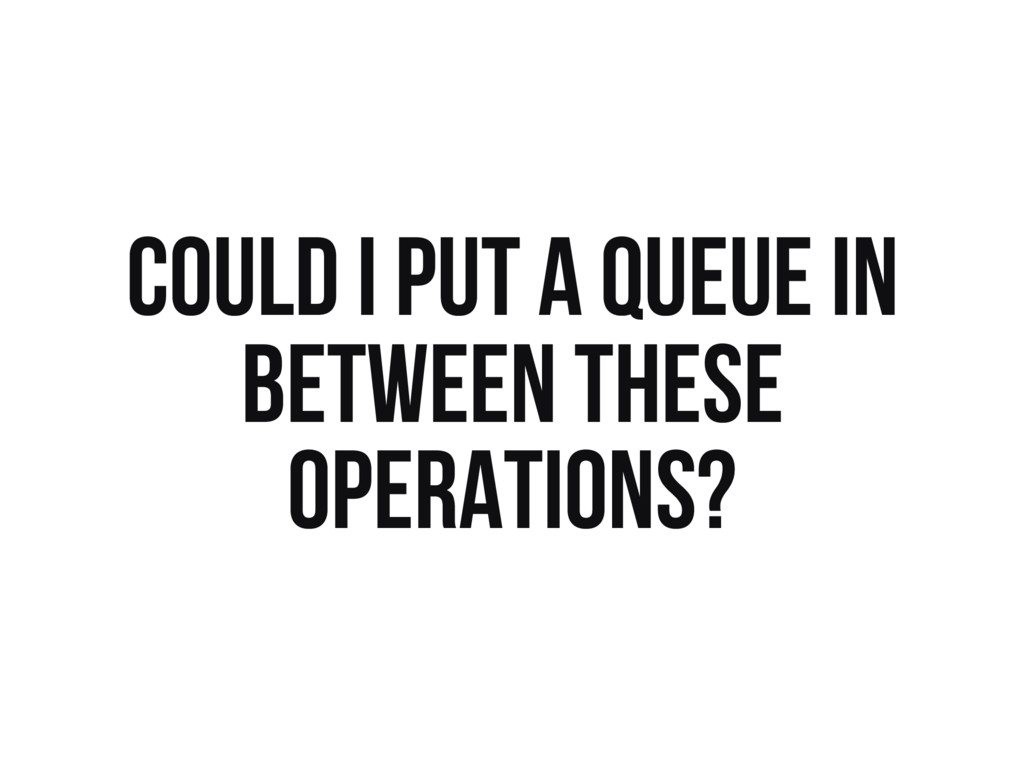 COULD I PUT A QUEUE IN BETWEEN THESE OPERATIONS?