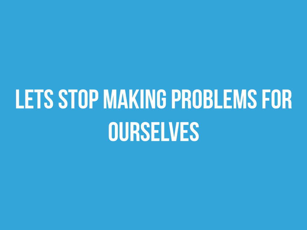 Lets stop making problems for ourselves