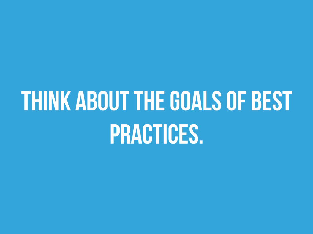 Think about the goals of best practices.