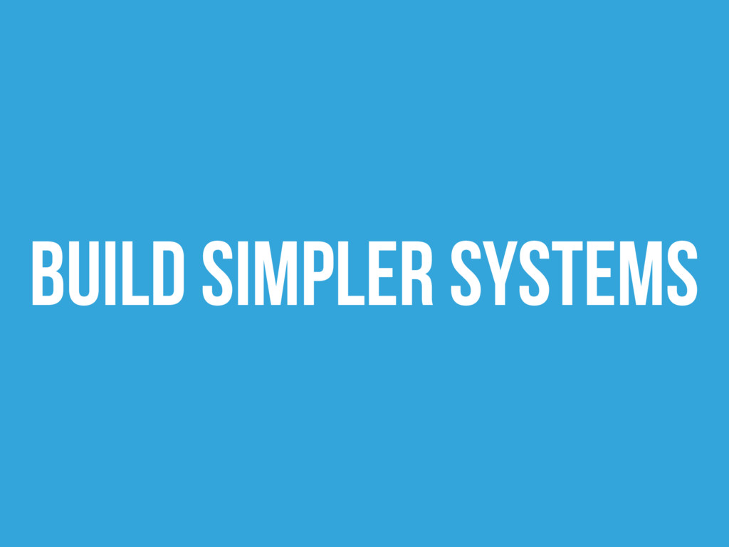 Build simpler systems