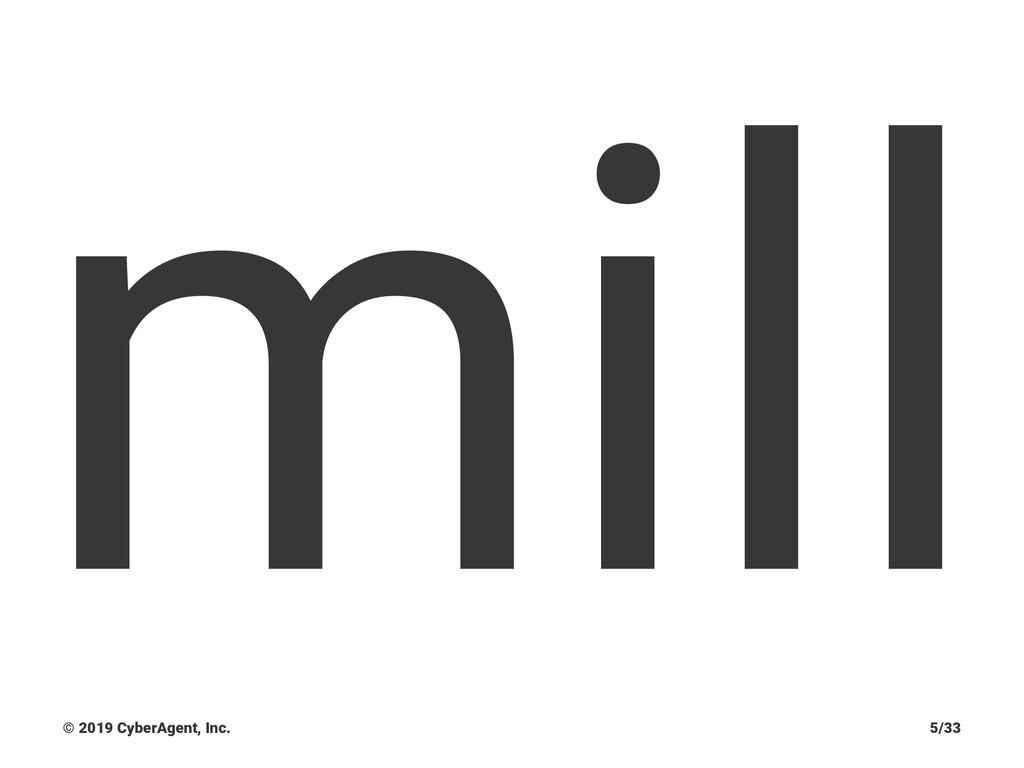mill © 2019 CyberAgent, Inc. 5/33