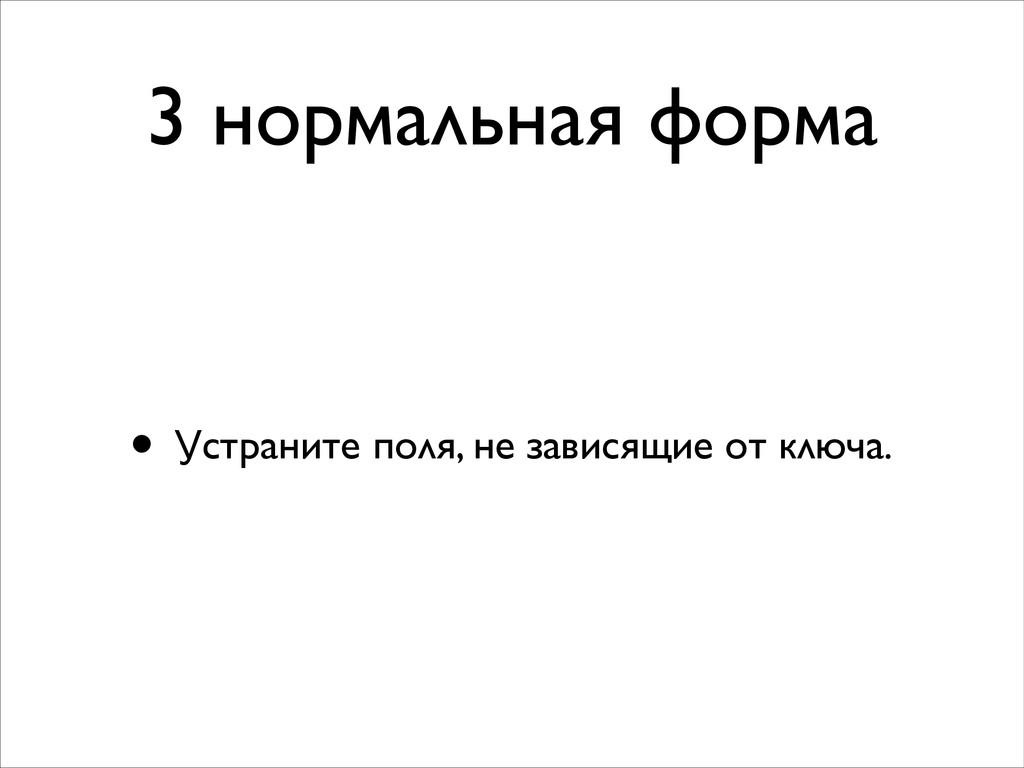 3 нормальная форма • Устраните поля, не зависящ...