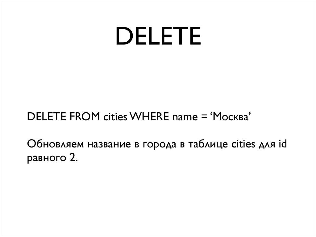 DELETE DELETE FROM cities WHERE name = 'Москва'...