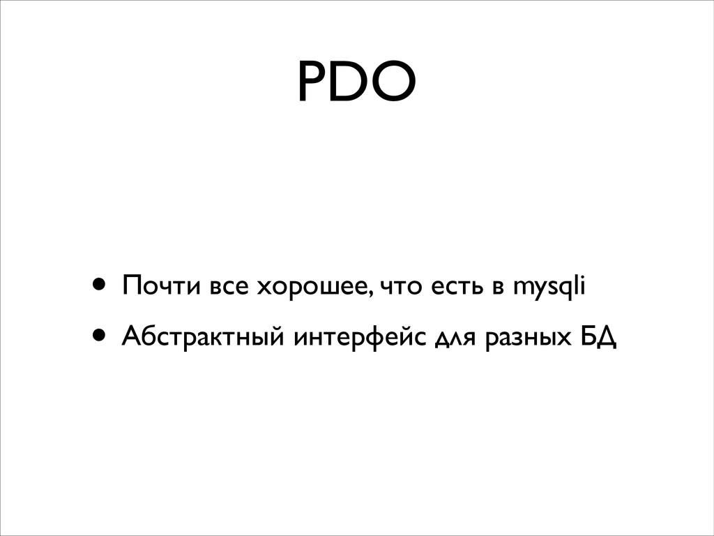 PDO • Почти все хорошее, что есть в mysqli  •...