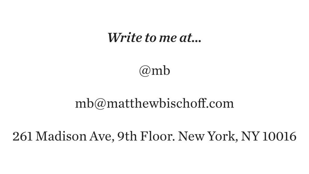 Write to me at… @mb mb@matthewbischoff.com 261 M...