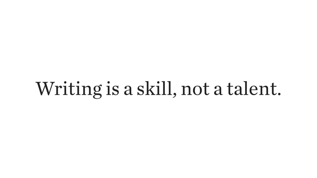 Writing is a skill, not a talent.
