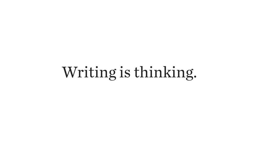 Writing is thinking.